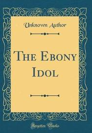The Ebony Idol (Classic Reprint) by Unknown Author image