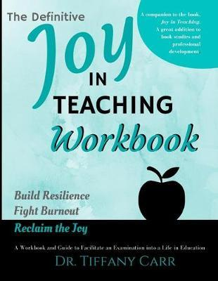 The Definitive Joy in Teaching Workbook by Dr Tiffany a Carr