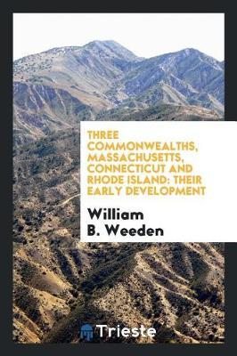 Three Commonwealths, Massachusetts, Connecticut and Rhode Island by William B. Weeden