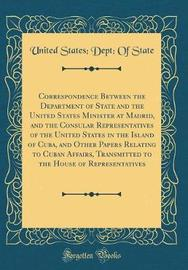Correspondence Between the Department of State and the United States Minister at Madrid, and the Consular Representatives of the United States in the Island of Cuba, and Other Papers Relating to Cuban Affairs, Transmitted to the House of Representatives by United States State image