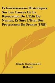 Eclaircissemens Historiques Sur Les Causes De La Revocation De L'Edit De Nantes, Et Sure L'Etat Des Protestants En France (1788) by Claude Carloman De Rulhiere image