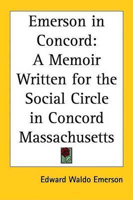 Emerson in Concord: A Memoir Written for the Social Circle in Concord Massachusetts by Edward Waldo Emerson