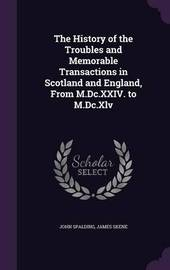 The History of the Troubles and Memorable Transactions in Scotland and England, from M.DC.XXIV. to M.DC.XLV by John Spalding