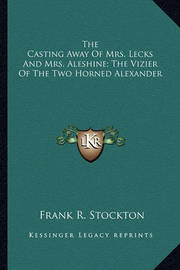 The Casting Away of Mrs. Lecks and Mrs. Aleshine; The Vizier of the Two Horned Alexander by Frank .R.Stockton