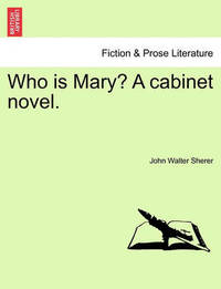 Who Is Mary? a Cabinet Novel. by John Walter Sherer