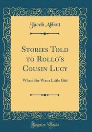 Stories Told to Rollo's Cousin Lucy When She Was a Little Girl (Classic Reprint) by Jacob Abbott