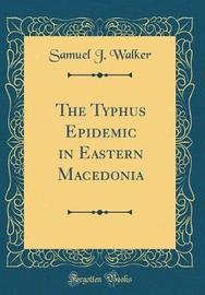 The Typhus Epidemic in Eastern Macedonia (Classic Reprint) by Samuel J Walker image