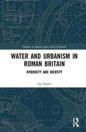 Water and Urbanism in Roman Britain by Jay Ingate