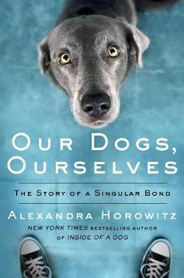 Our Dogs, Ourselves by Alexandra Horowitz