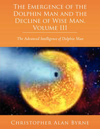 The Emergence of Dolphin Man and the Decline of Wise Man, Volume III by Christopher Alan Byrne