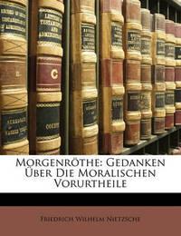 Morgenrthe: Gedanken Ber Die Moralischen Vorurtheile by Friedrich Wilhelm Nietzsche