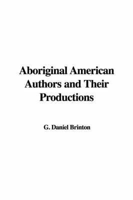 Aboriginal American Authors and Their Productions by G. Daniel Brinton