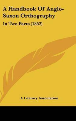 A Handbook of Anglo-Saxon Orthography: In Two Parts (1852) by Literary Association A Literary Association