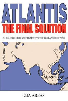 Atlantis the Final Solution: A Scientific History of Humanity Over the Last 100,000 Years by Zia Abbas image