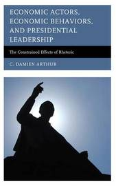 Economic Actors, Economic Behaviors, and Presidential Leadership by C. Damien Arthur