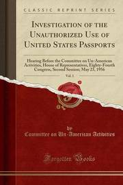 Investigation of the Unauthorized Use of United States Passports, Vol. 1 by Committee on Un-American Activities