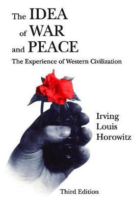 The Idea of War and Peace by Irving Louis Horowitz
