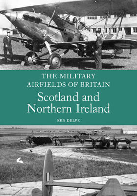 The Military Airfields of Britain: Scotland and Northern Ireland by Ken Delve