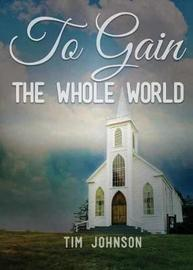To Gain the Whole World by Tim Johnson