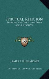 Spiritual Religion: Sermons on Christian Faith and Life (1870) by James Drummond