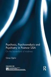 Psychosis, Psychoanalysis and Psychiatry in Postwar USA by Orna Ophir