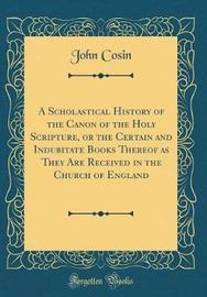 A Scholastical History of the Canon of the Holy Scripture, or the Certain and Indubitate Books Thereof as They Are Received in the Church of England (Classic Reprint) by John Cosin image