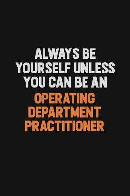 Always Be Yourself Unless You Can Be An Operating Department Practitioner by Camila Cooper
