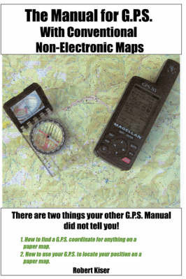 The Manual for G.P.S. with Conventional Non-Electronic Maps by Robert Kiser