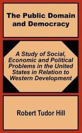 The Public Domain and Democracy: A Study of Social, Economic and Political Problems in the United States in Relation to Western Development by Robert Tudor Hill image