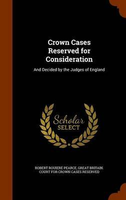Crown Cases Reserved for Consideration by Robert Rouiere Pearce