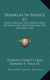 Franklin in France V1: From Original Documents Most of Which Are Now Published for the First Time by Edward Everett Hale Jr