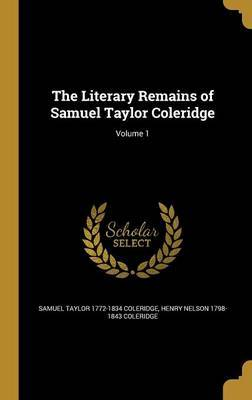 The Literary Remains of Samuel Taylor Coleridge; Volume 1 by Samuel Taylor 1772-1834 Coleridge
