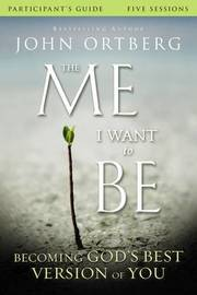 The Me I Want to Be Participant's Guide by John Ortberg