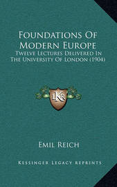 Foundations of Modern Europe: Twelve Lectures Delivered in the University of London (1904) by Emil Reich
