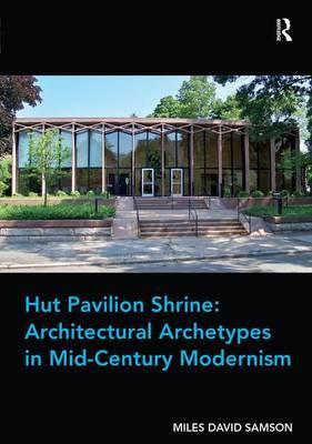 Hut Pavilion Shrine: Architectural Archetypes in Mid-Century Modernism by Miles David Samson
