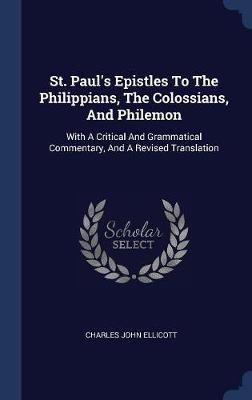 St. Paul's Epistles to the Philippians, the Colossians, and Philemon by Charles John Ellicott