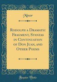 Rodolph a Dramatic Fragment, Stanzas in Continuation of Don Juan, and Other Poems (Classic Reprint) by Minor Minor image