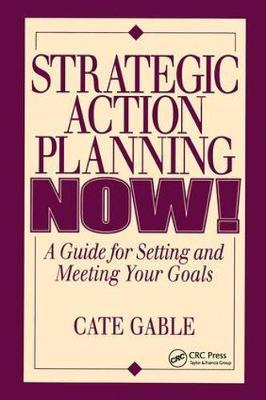 Strategic Action Planning Now Setting and Meeting Your Goals by Cate Gable