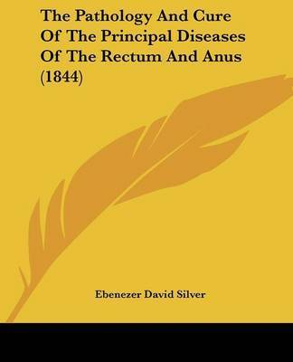 The Pathology And Cure Of The Principal Diseases Of The Rectum And Anus (1844) by Ebenezer David Silver