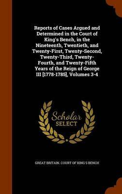 Reports of Cases Argued and Determined in the Court of King's Bench, in the Nineteenth, Twentieth, and Twenty-First, Twenty-Second, Twenty-Third, Twenty-Fourth, and Twenty-Fifth Years of the Reign of George III [1778-1785], Volumes 3-4