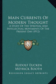 Main Currents of Modern Thought: A Study of the Spiritual and Intellectual Movements of the Present Day (1912) by Rudolf Eucken