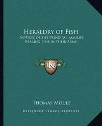 Heraldry of Fish: Notices of the Principal Families Bearing Fish in Their Arms by Thomas Moule