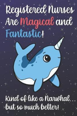 Registered Nurses Are Magical And Fantastic Kind Of Like A Narwhal But So Much Better by Janice H McKlansky Publishing