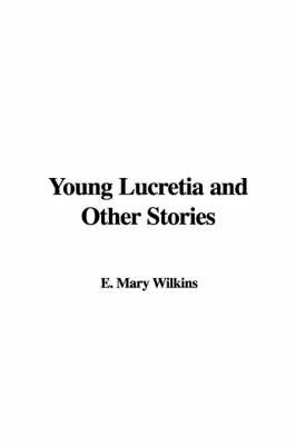 Young Lucretia and Other Stories by E. Mary Wilkins image