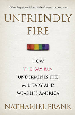 Unfriendly Fire: How the Gay Ban Undermines the Military and Weakens America by Dr Nathaniel Frank