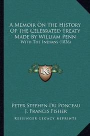 A Memoir on the History of the Celebrated Treaty Made by William Penn: With the Indians (1836) by Peter Stephen Du Ponceau