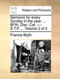 Sermons for Every Sunday in the Year. ... Bl*th, Disc. Car. ---- S.T.P. ... Volume 2 of 2 by Francis Blyth image
