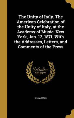 The Unity of Italy. the American Celebration of the Unity of Italy, at the Academy of Music, New York, Jan. 12, 1871, with the Addresses, Letters, and Comments of the Press image
