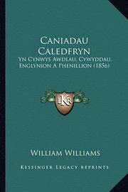 Caniadau Caledfryn: Yn Cynwys Awdlau, Cywyddau, Englynion a Phenillion (1856) by William Williams