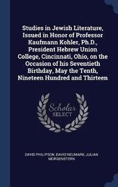 Studies in Jewish Literature, Issued in Honor of Professor Kaufmann Kohler, PH.D., President Hebrew Union College, Cincinnati, Ohio, on the Occasion of His Seventieth Birthday, May the Tenth, Nineteen Hundred and Thirteen by David Philipson